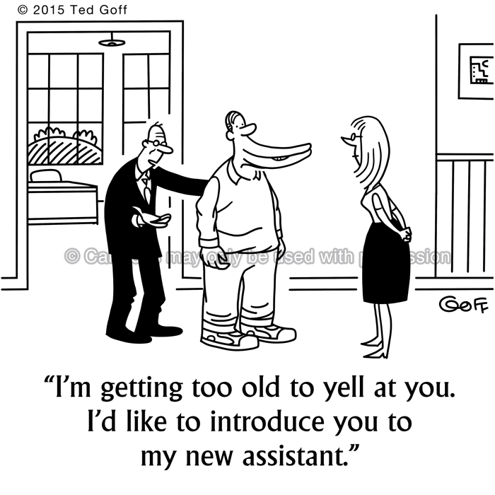 Management Cartoon # 7514: I'm getting too old to yell at you. I'd like to introduce you to my new assistant.