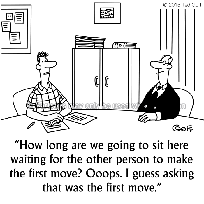 Management Cartoon # 7515: How long are we going to sit here waiting for the other person to make the first move? Ooops. I guess asking that was the first move.