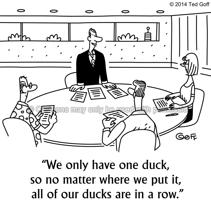 Management Cartoon # 7518: We only have one duck, so no matter where we put it, all of our ducks are in a row.