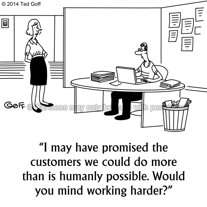 Management Cartoon # 7519: I may have promised the customers we could do more than is humanly possible. Would you mind working harder?