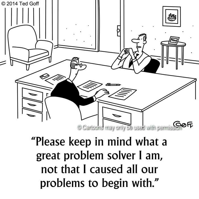 Management Cartoon # 7524: Please keep in mind what a great problem solver I am, not that I caused all our problems to begin with.