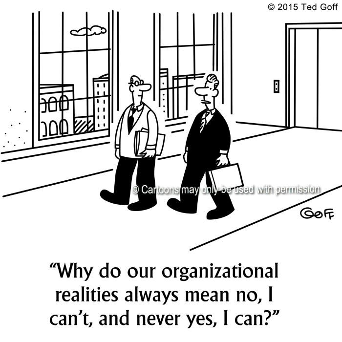 Management Cartoon # 7527: Why do our organizational realities always mean no, I can't, and never yes, I can?