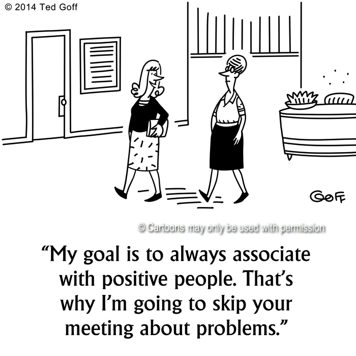 Management Cartoon # 7528: My goal is to always associate with positive people. That's why I'm going to skip your meeting about problems.