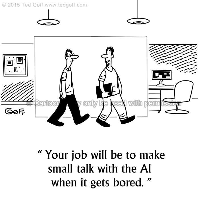 Computer Cartoon # 7532: Your job will be to make small talk with the AI when it gets bored.