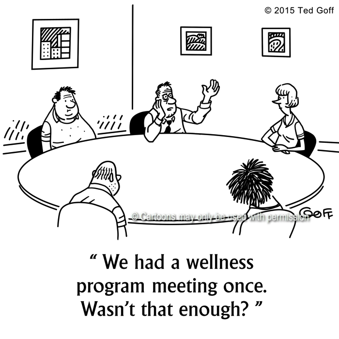 Management Cartoon # 7535: We had a wellness program meeting once. Wasn't that enough?