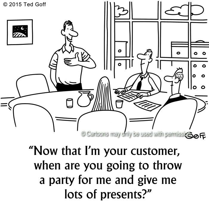 Customer service Cartoon # 7538: Now that I'm your customer, when are you going to throw a party fo rme and give me lots of presents?