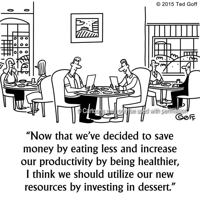 Management Cartoon # 7541: Now that we've decided to save money by eating less and increase our productivity by being healthier, I think we should utilize our new resources by investing in dessert.
