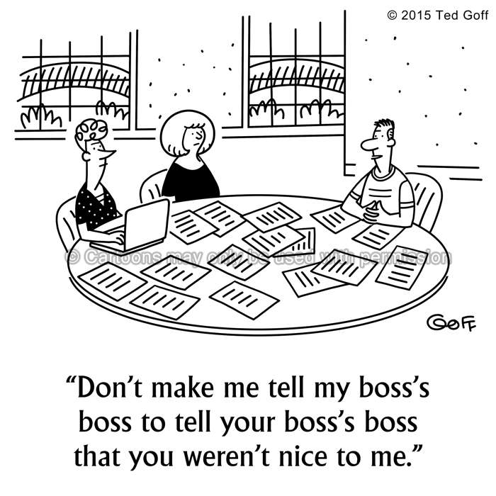 Management Cartoon # 7544: Don't make me tell my boss's boss to tell your boss's boss that you weren't nice to me.