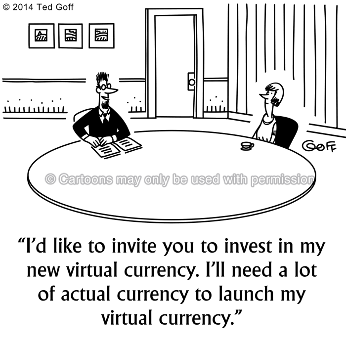 Management Cartoon # 7547: I'd like to invite you to invest in my new virtual currency. I'll need a lot of actual currency to launch my virtual currency.