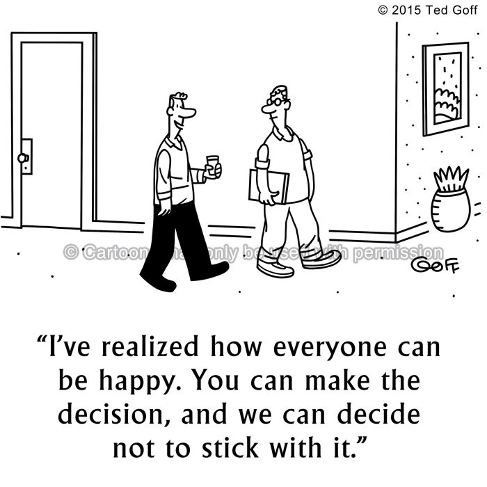 Management Cartoon # 7550: I've realized how everyone can be happy. You can make the decision, and we can decide not to stick with it.