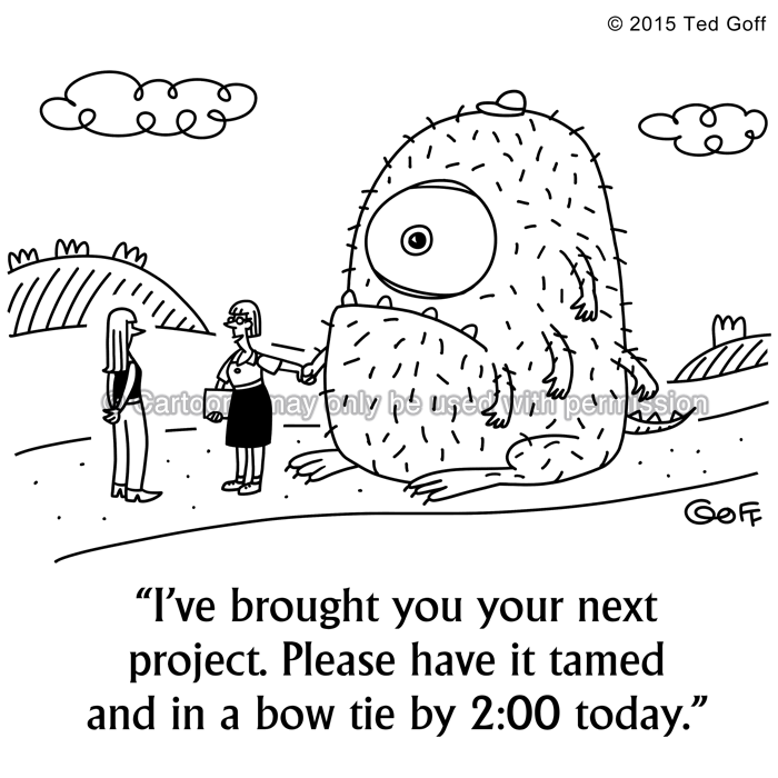 Management Cartoon # 7552: I've brought you your next project. Please have it tamed and in a bow tie by 2:00 today.