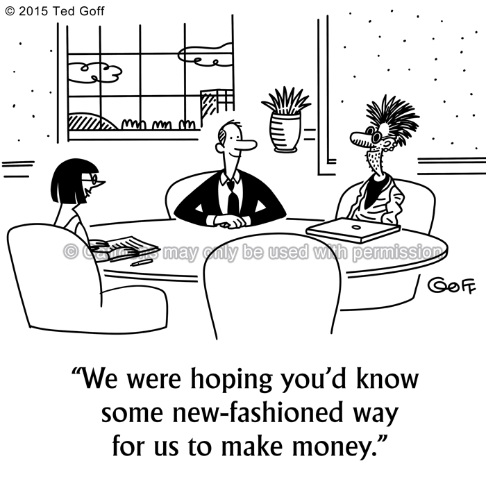 Financial Cartoon # 7555: We were hoping you'd know some new-fashioned way for us to make money.