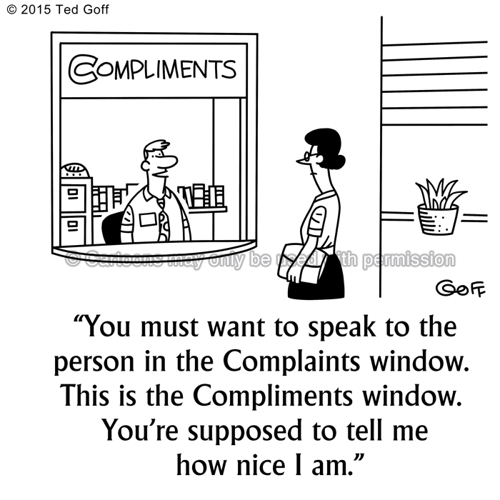 Customer service Cartoon # 7556: You must want to speak to the person in the Complaints window. This is the Compliments window. You're supposed to tell me how nice I am.