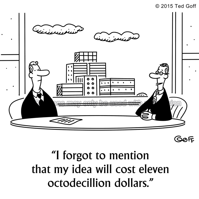 Financial Cartoon # 7557: I forgot to mention that my idea will cost eleven octodecillion dollars.