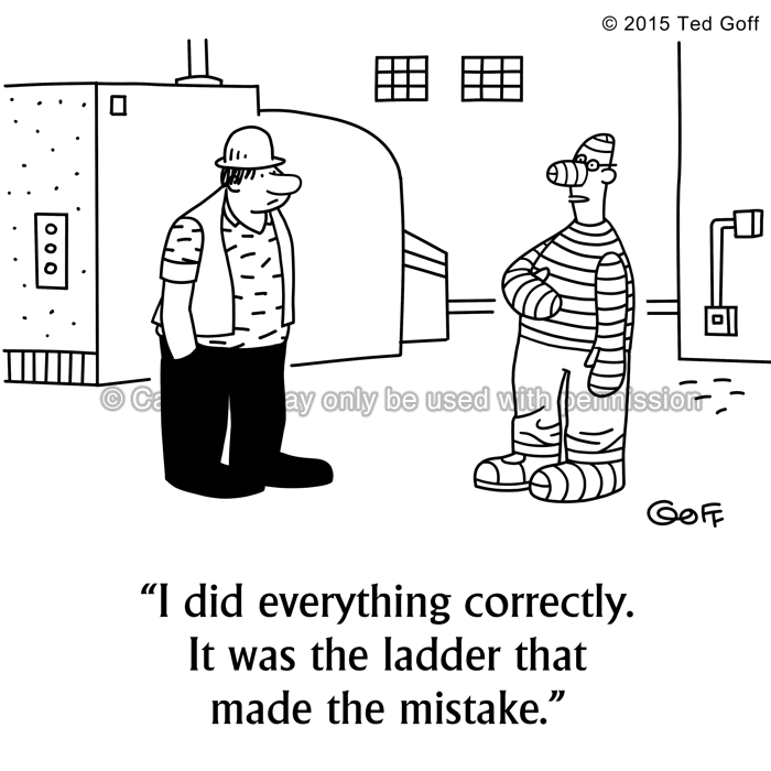 Safety Cartoon # 7558: I did everything correctly. It was the ladder that made the mistake.