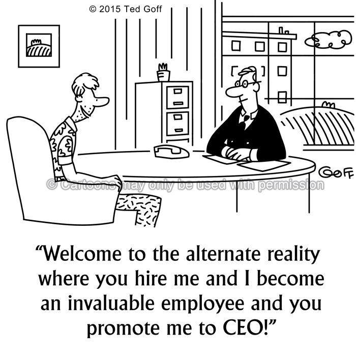 Management Cartoon # 7559: Welcome to the alternate reality where you hire me and I become an invaluable employee and you promote me to CEO!