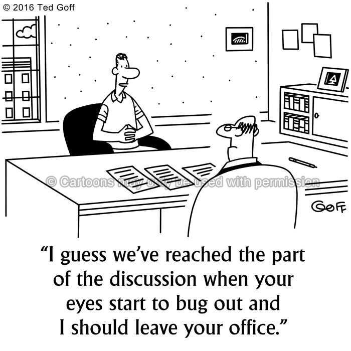 Communication Cartoon # 7563: I guess we've reached the part of the discussion when your eyes start to bug out and I should leave your office.