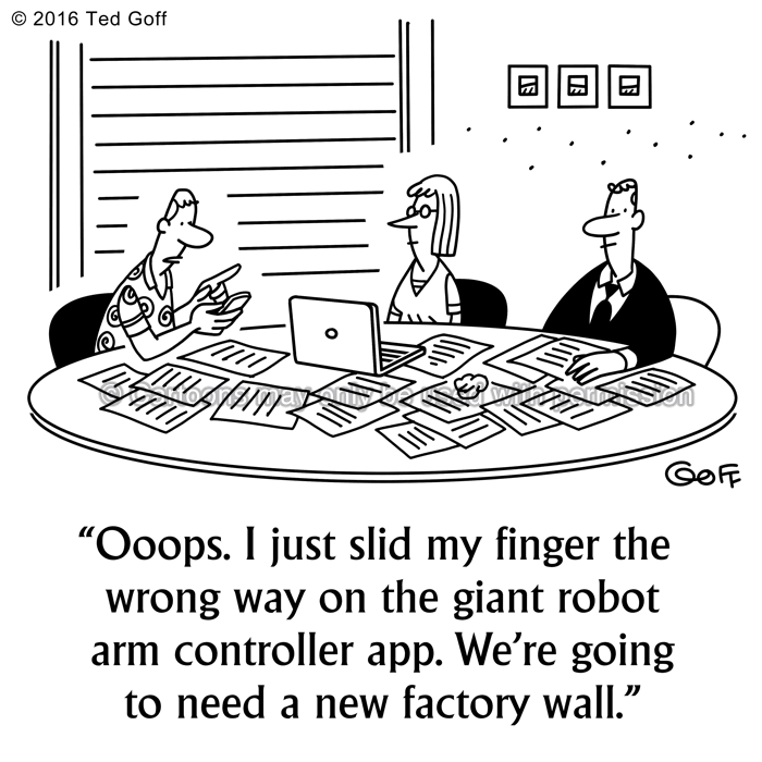 Computer Cartoon # 7564: Ooops. I just slid my finger the wrong way on the giant robot arm controller app. We're going to need a new factory wall.
