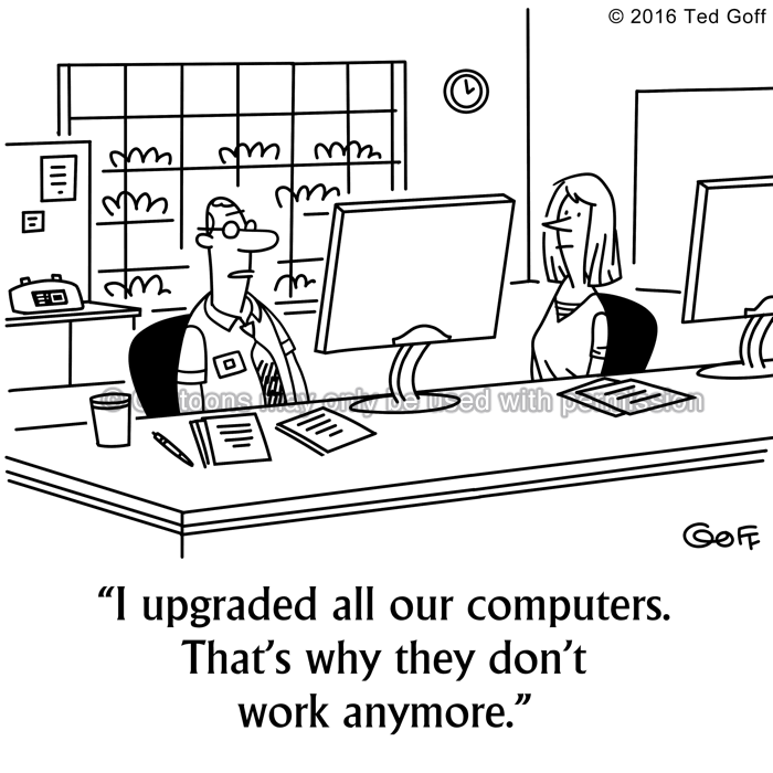 Computer Cartoon # 7572: I upgraded all our computers. That's why they don't work anymore.