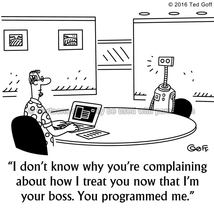 Computer Cartoon # 7575: I don't know why you're complaining about how I treat you now that I'm your boss. You programmed me.