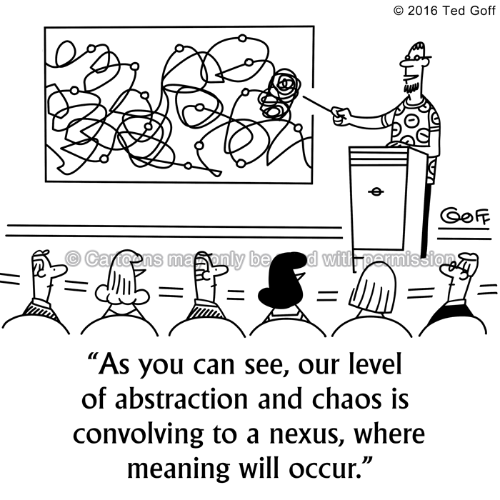 Management Cartoon # 7577: As you can see, our level of abstraction and chaos is convolving to a nexus, where meaning will occur.