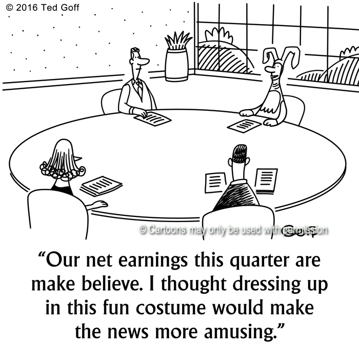 Financial Cartoon # 7594: Our net earnings this quarter are make believe. I thought dressing up in this fun costume would make the news more amusing.