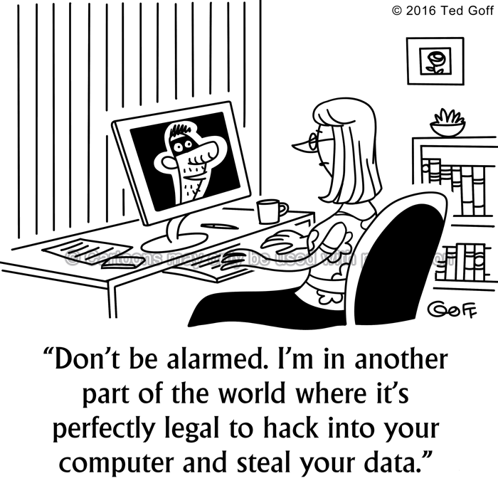 Computer Cartoon # 7595: Don't be alarmed. I'm in another part of the world where it's perfectly legal to hack into your computer and steal your data.