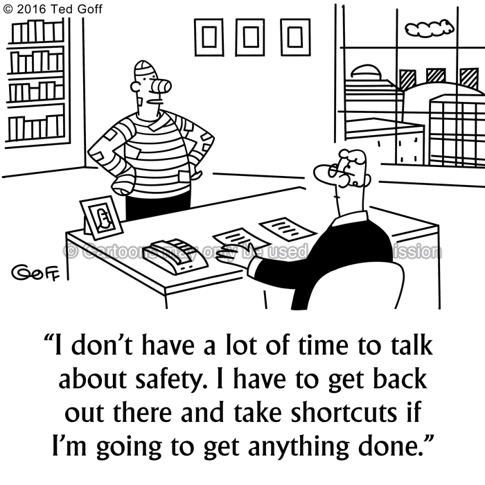 Safety Cartoon # 7601: I don't have a lot of time to talk about safety. I have to get back out there and take shortcuts if I'm going to get anything done.