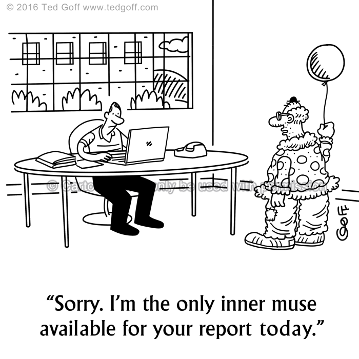 Office Cartoon # 7603: Sorry. I'm the only inner muse available for your report today.