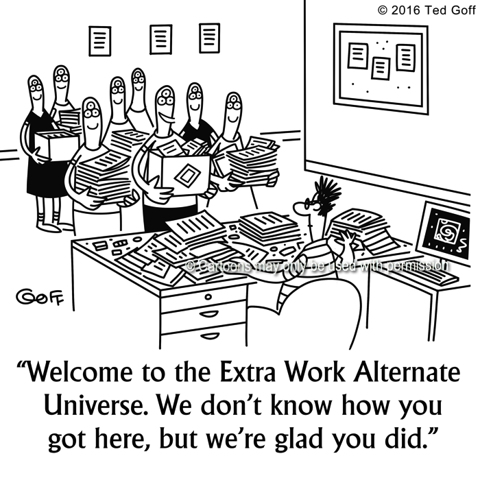 Office Cartoon # 7604: Welcome to the Extra Work Alternate Universe. We don't know how you got here, but we're glad you did.
