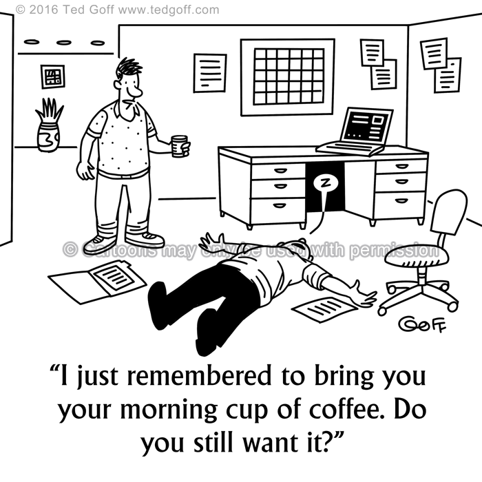 Office Cartoon # 7605: I just remembered to bring you your morning cup of coffee. Do you still want it?