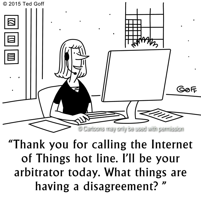 Management Cartoon # 7606: Thank you for calling the Internet of Things hot line. I'll be your arbitrator today. What things are having a disagreement?