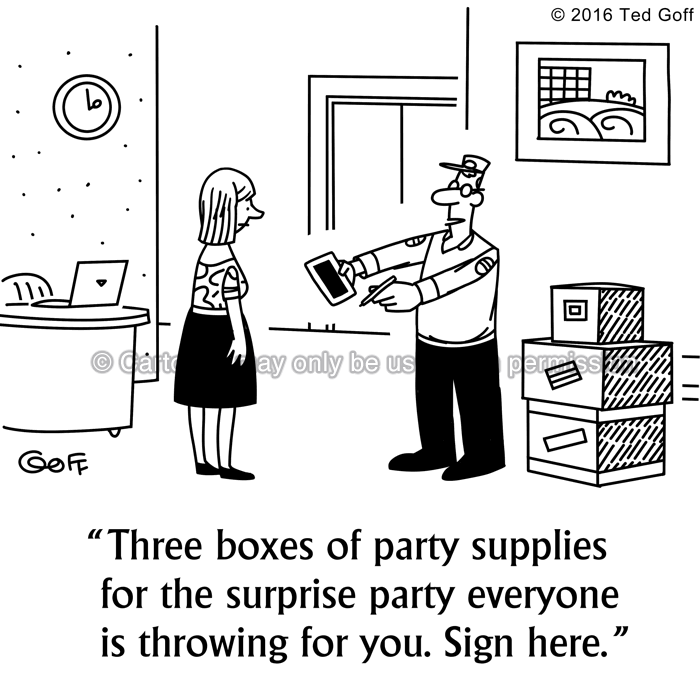 Management Cartoon # 7624: Three boxes of party supplies for the surprise party everyone is throwing for you. Sign here.