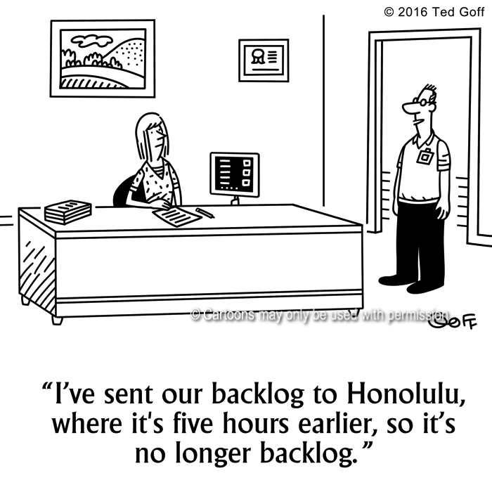 Management Cartoon # 7625: I've sent our backlog to Honolulu, where it's five hours earlier, so it's no longer backlog.
