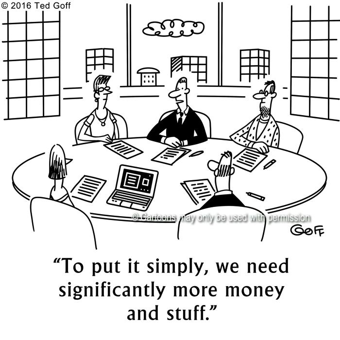 Management Cartoon # 7626: To put it simply, we need significantly more money and stuff.