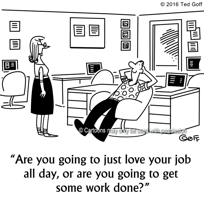 Management Cartoon # 7634: Are you going to just love your job all day, or are you going to get some work done?