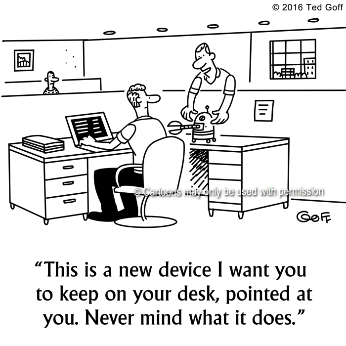 Computer Cartoon # 7636: This is a new device I want you to keep on your desk, pointed at you. Never mind what it does.