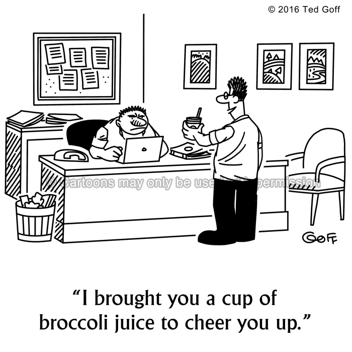 Office Cartoon # 7639: I brought you a cup of broccoli juice to cheer you up.