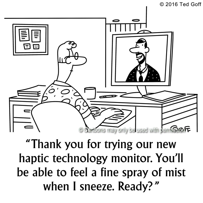 Computer Cartoon # 7640: Thank you for trying our new haptic technology monitor. You'll be able to feel a fine spray of mist when I sneeze. Ready?