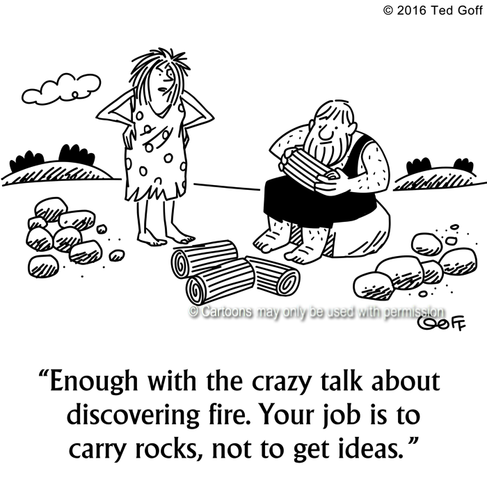 Management Cartoon # 7642: Enough with the crazy talk about discovering fire. Your job is to carry rocks, not to get ideas.