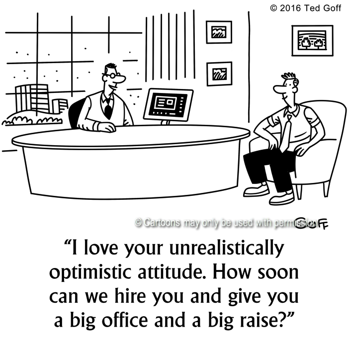 Management Cartoon # 7652: I love your unrealisitically optimistic attitude. How soon can we hire you and give you a big office and a big raise?