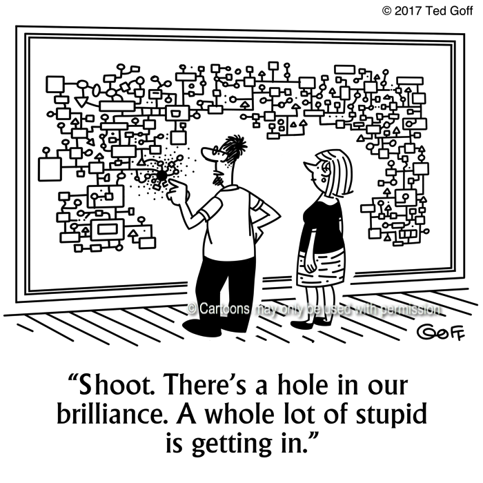 General Cartoon # 7653: Shoot. There's a hole in our brilliance. A whole lot of stupid is getting in.