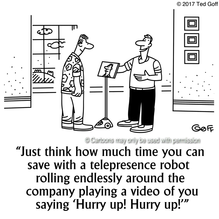 Management Cartoon # 7654: Just think how much time you can save with a telepresence robot rolling endlessly around the company playing a video of you saying 'Hurry up! Hurry up!'
