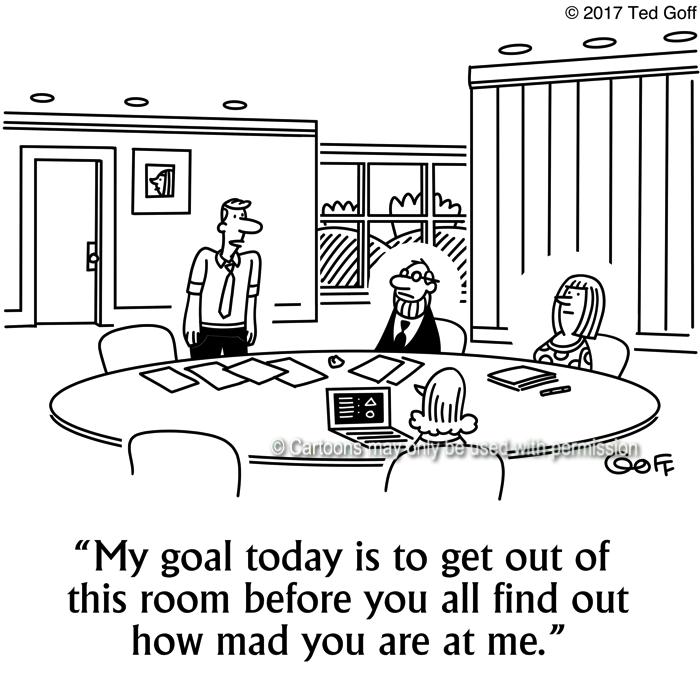 Management Cartoon # 7655: My goal today is to get out of this room before you all find out how mad you are at me.