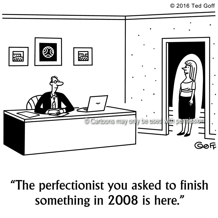 Management Cartoon # 7656: The perfectionist you asked to finish something in 2008 is here.
