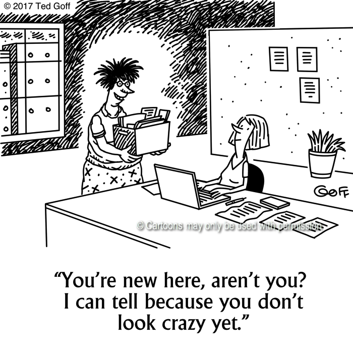 Office Cartoon # 7657: You're new here, aren't you? I can tell because you don't look crazy yet.