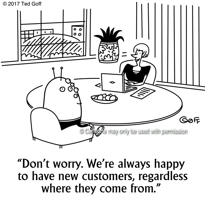 Customer service Cartoon # 7659: Don't worry. We're always happy to have new customers, regardless where they come from.