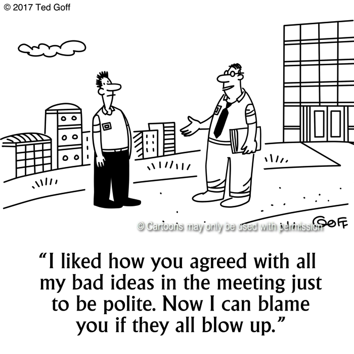 Management Cartoon # 7662: I liked how you agreed with all my bad ideas in the meeting just to be polite. Now I can blame you if they all blow up.