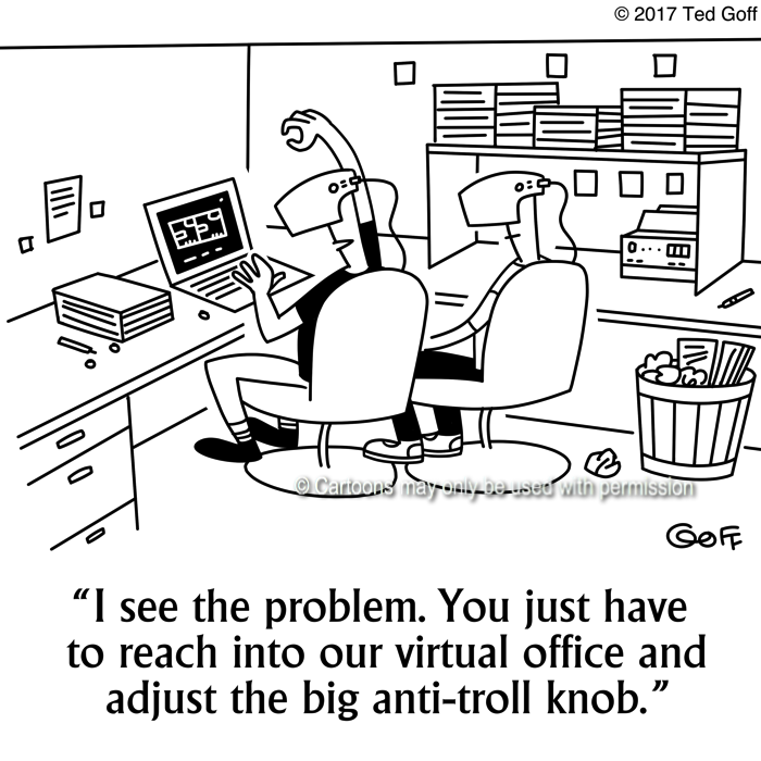 Computer Cartoon # 7663: I see the problem. You just havew to reach into our virtual office and adjust the big anti-troll knob.