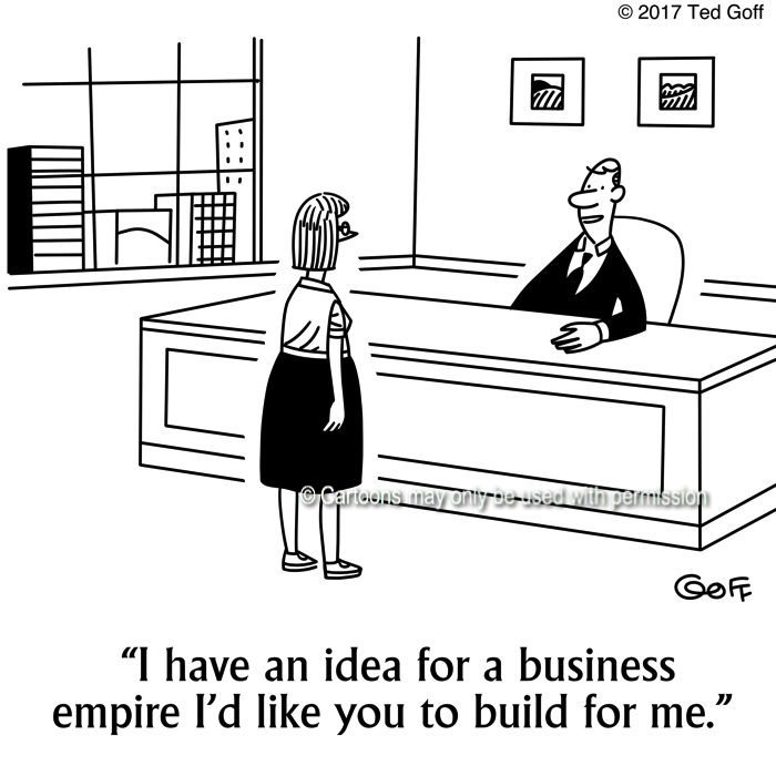 Management Cartoon # 7664: I have an idea for a business empire I'd like you to build for me.